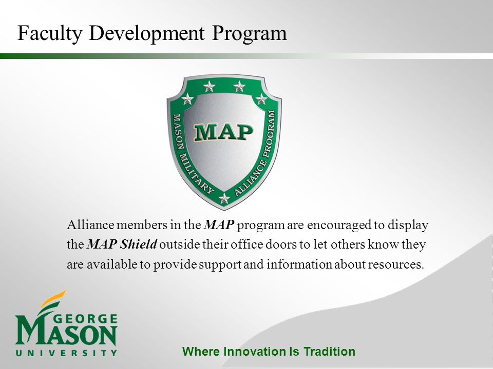 Where Innovation Is Tradition Alliance members in the MAP program are encouraged to display the MAP Shield outside their office doors to let others know they are available to provide support and information about resources.