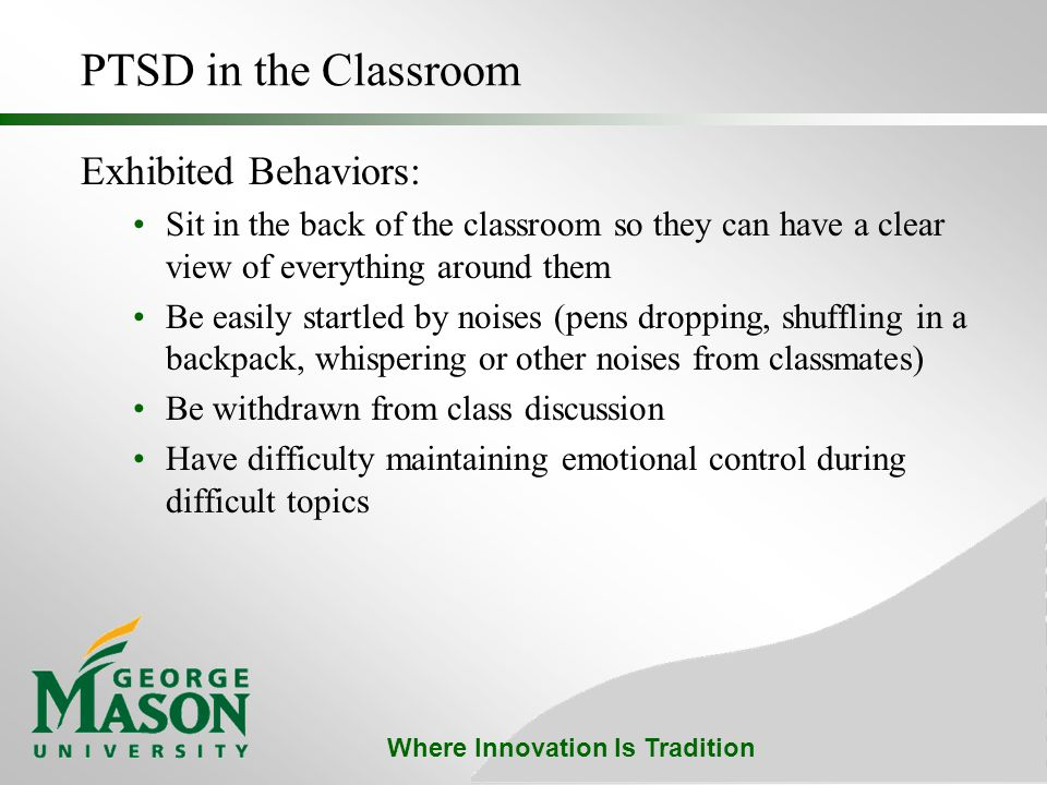 Where Innovation Is Tradition PTSD in the Classroom Exhibited Behaviors: Sit in the back of the classroom so they can have a clear view of everything around them Be easily startled by noises (pens dropping, shuffling in a backpack, whispering or other noises from classmates) Be withdrawn from class discussion Have difficulty maintaining emotional control during difficult topics