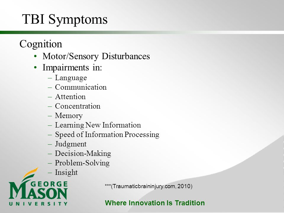 Where Innovation Is Tradition TBI Symptoms Cognition Motor/Sensory Disturbances Impairments in: –Language –Communication –Attention –Concentration –Memory –Learning New Information –Speed of Information Processing –Judgment –Decision-Making –Problem-Solving –Insight ***(Traumaticbraininjury.com, 2010)
