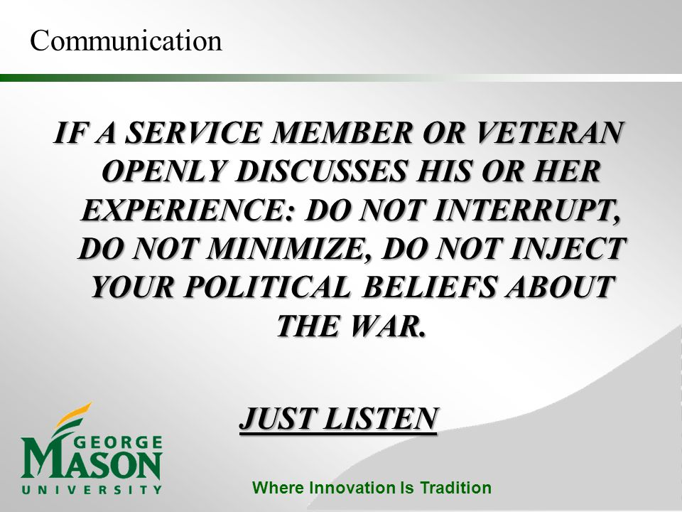 Where Innovation Is Tradition Communication IF A SERVICE MEMBER OR VETERAN OPENLY DISCUSSES HIS OR HER EXPERIENCE: DO NOT INTERRUPT, DO NOT MINIMIZE, DO NOT INJECT YOUR POLITICAL BELIEFS ABOUT THE WAR.