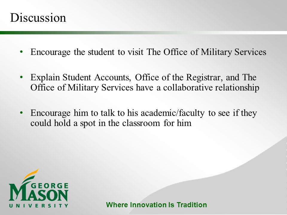 Where Innovation Is Tradition Discussion Encourage the student to visit The Office of Military Services Explain Student Accounts, Office of the Registrar, and The Office of Military Services have a collaborative relationship Encourage him to talk to his academic/faculty to see if they could hold a spot in the classroom for him