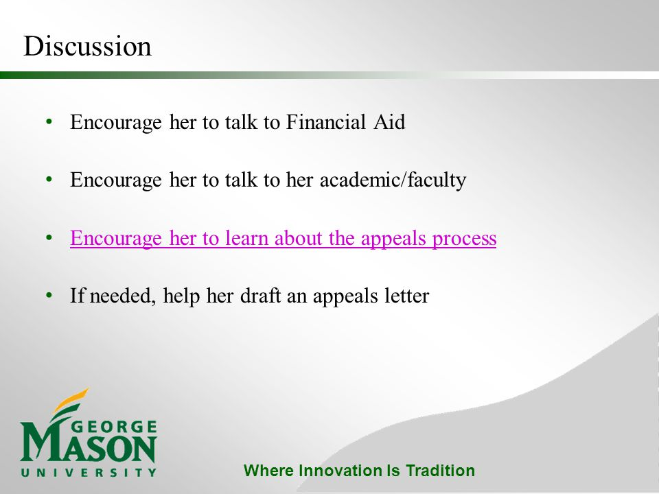 Where Innovation Is Tradition Discussion Encourage her to talk to Financial Aid Encourage her to talk to her academic/faculty Encourage her to learn about the appeals process If needed, help her draft an appeals letter