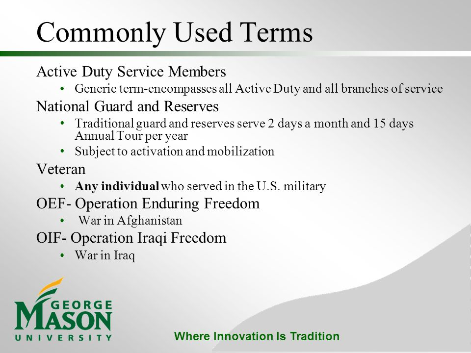 Where Innovation Is Tradition Commonly Used Terms Active Duty Service Members Generic term-encompasses all Active Duty and all branches of service National Guard and Reserves Traditional guard and reserves serve 2 days a month and 15 days Annual Tour per year Subject to activation and mobilization Veteran Any individual who served in the U.S.