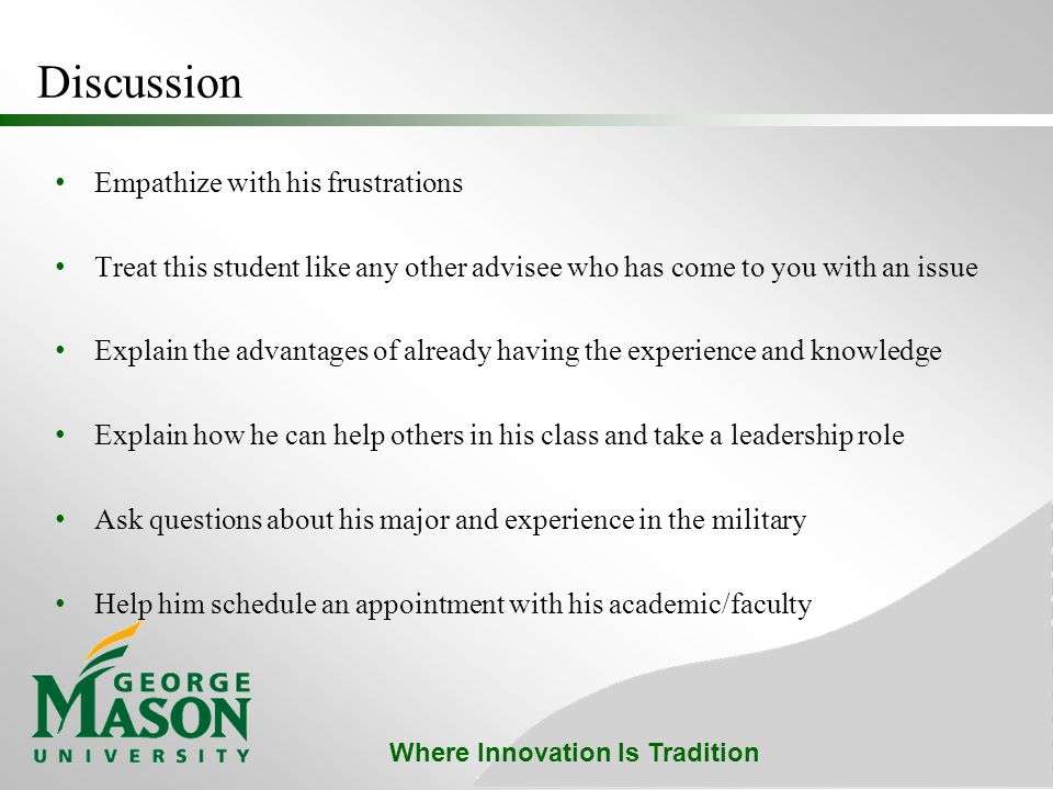 Where Innovation Is Tradition Discussion Empathize with his frustrations Treat this student like any other advisee who has come to you with an issue Explain the advantages of already having the experience and knowledge Explain how he can help others in his class and take a leadership role Ask questions about his major and experience in the military Help him schedule an appointment with his academic/faculty