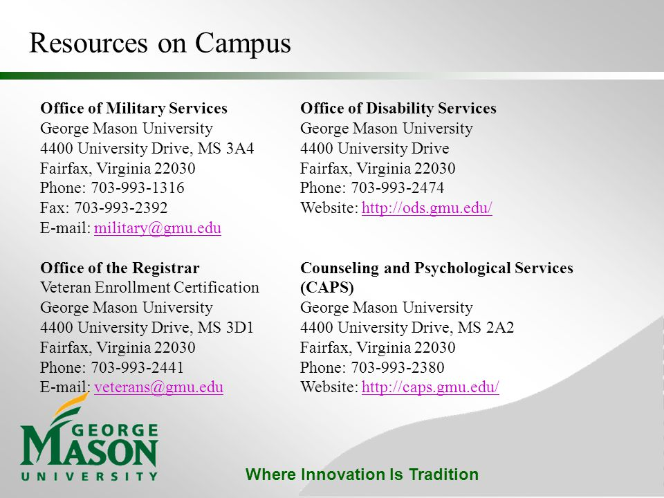Where Innovation Is Tradition Resources on Campus Office of Military Services George Mason University 4400 University Drive, MS 3A4 Fairfax, Virginia 22030 Phone: 703-993-1316 Fax: 703-993-2392 E-mail: military@gmu.edumilitary@gmu.edu Office of the Registrar Veteran Enrollment Certification George Mason University 4400 University Drive, MS 3D1 Fairfax, Virginia 22030 Phone: 703-993-2441 E-mail: veterans@gmu.edu veterans@gmu.edu Office of Disability Services George Mason University 4400 University Drive Fairfax, Virginia 22030 Phone: 703-993-2474 Website: http://ods.gmu.edu/http://ods.gmu.edu/ Counseling and Psychological Services (CAPS) George Mason University 4400 University Drive, MS 2A2 Fairfax, Virginia 22030 Phone: 703-993-2380 Website: http://caps.gmu.edu/http://caps.gmu.edu/