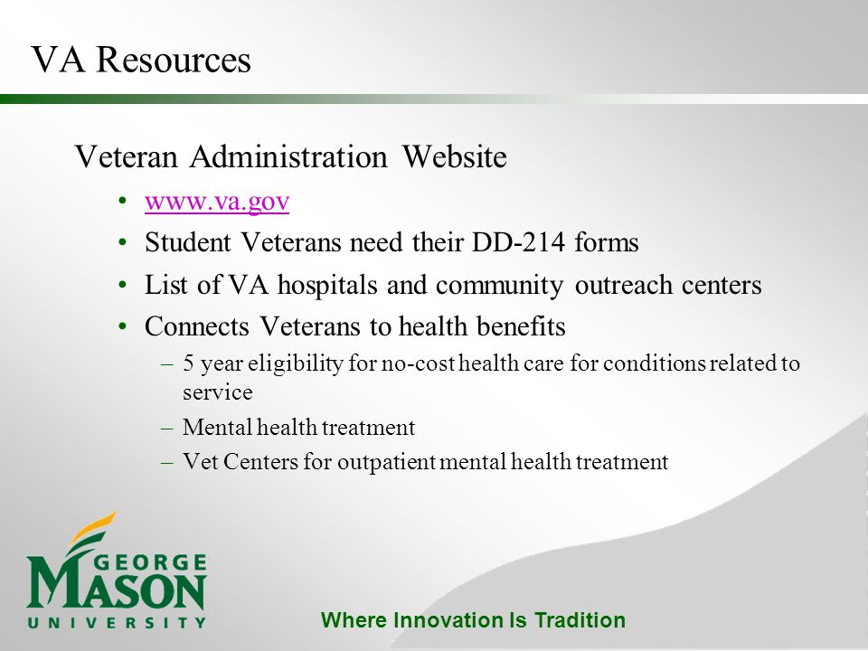 Where Innovation Is Tradition VA Resources Veteran Administration Website www.va.gov Student Veterans need their DD-214 forms List of VA hospitals and community outreach centers Connects Veterans to health benefits –5 year eligibility for no-cost health care for conditions related to service –Mental health treatment –Vet Centers for outpatient mental health treatment