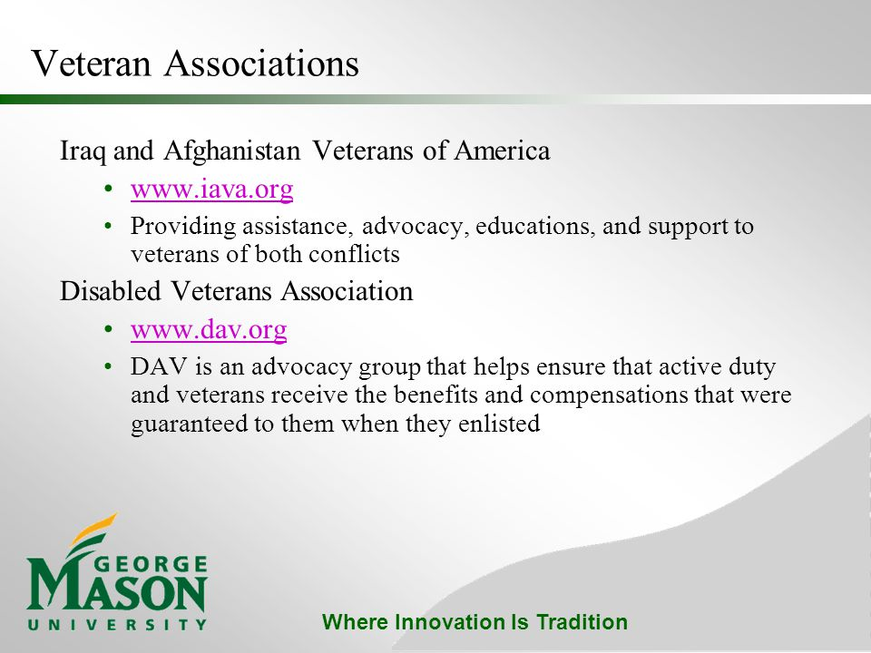 Where Innovation Is Tradition Veteran Associations Iraq and Afghanistan Veterans of America www.iava.org Providing assistance, advocacy, educations, and support to veterans of both conflicts Disabled Veterans Association www.dav.org DAV is an advocacy group that helps ensure that active duty and veterans receive the benefits and compensations that were guaranteed to them when they enlisted