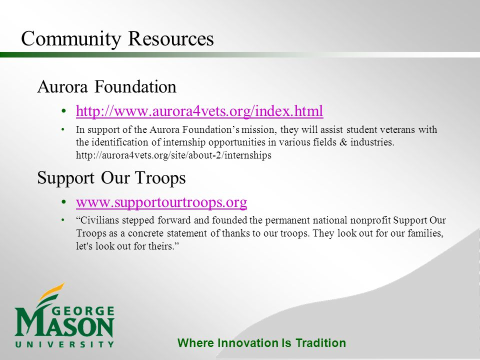 Where Innovation Is Tradition Community Resources Aurora Foundation http://www.aurora4vets.org/index.html In support of the Aurora Foundation's mission, they will assist student veterans with the identification of internship opportunities in various fields & industries.