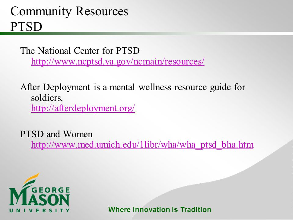 Where Innovation Is Tradition Community Resources PTSD The National Center for PTSD http://www.ncptsd.va.gov/ncmain/resources/ http://www.ncptsd.va.gov/ncmain/resources/ After Deployment is a mental wellness resource guide for soldiers.
