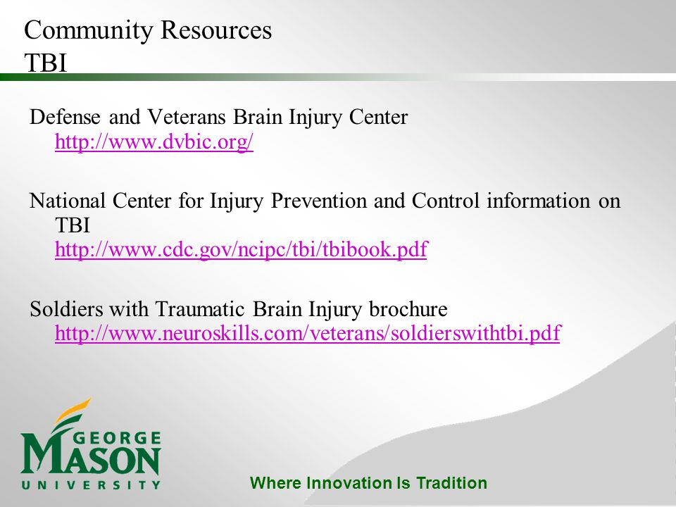 Where Innovation Is Tradition Community Resources TBI Defense and Veterans Brain Injury Center http://www.dvbic.org/ http://www.dvbic.org/ National Center for Injury Prevention and Control information on TBI http://www.cdc.gov/ncipc/tbi/tbibook.pdf http://www.cdc.gov/ncipc/tbi/tbibook.pdf Soldiers with Traumatic Brain Injury brochure http://www.neuroskills.com/veterans/soldierswithtbi.pdf http://www.neuroskills.com/veterans/soldierswithtbi.pdf