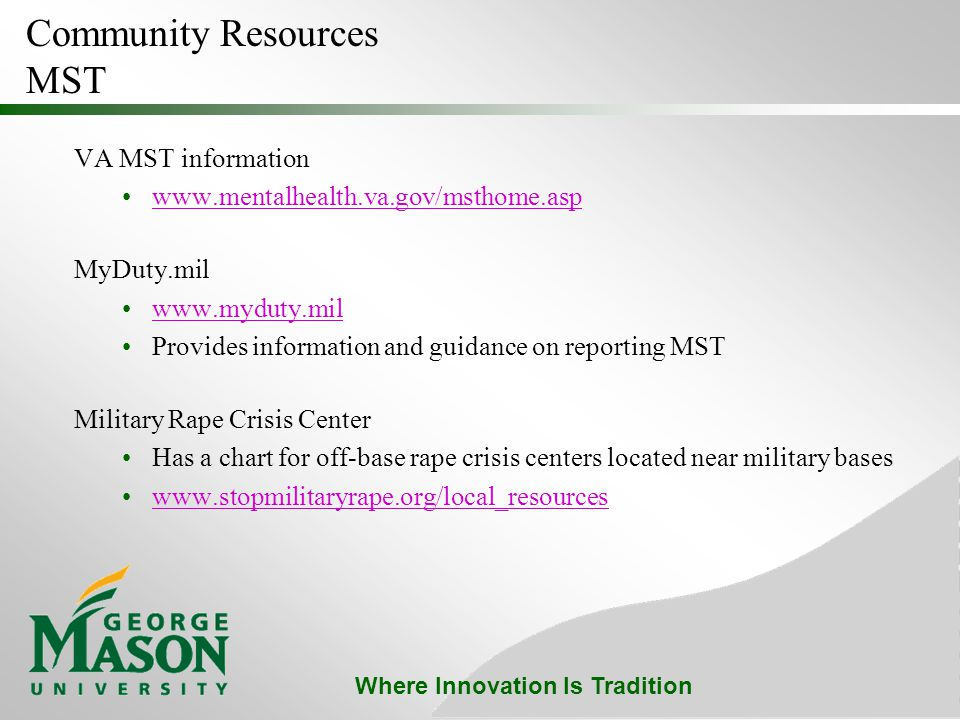 Where Innovation Is Tradition Community Resources MST VA MST information www.mentalhealth.va.gov/msthome.asp MyDuty.mil www.myduty.mil Provides information and guidance on reporting MST Military Rape Crisis Center Has a chart for off-base rape crisis centers located near military bases www.stopmilitaryrape.org/local_resources