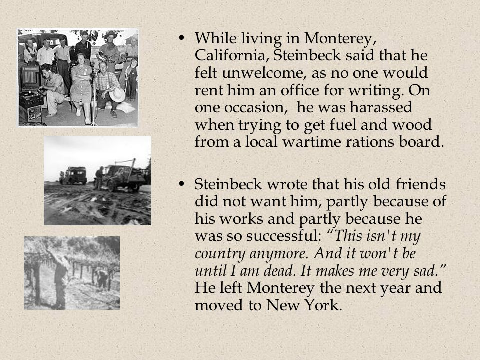 While living in Monterey, California, Steinbeck said that he felt unwelcome, as no one would rent him an office for writing.
