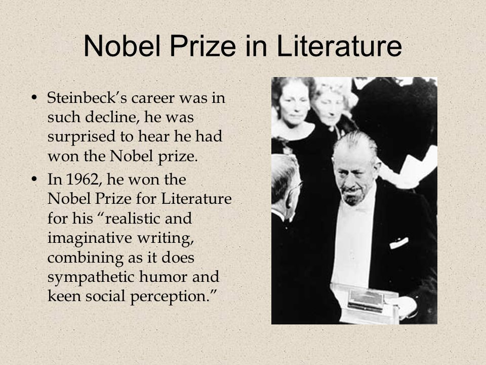 Nobel Prize in Literature Steinbeck's career was in such decline, he was surprised to hear he had won the Nobel prize.