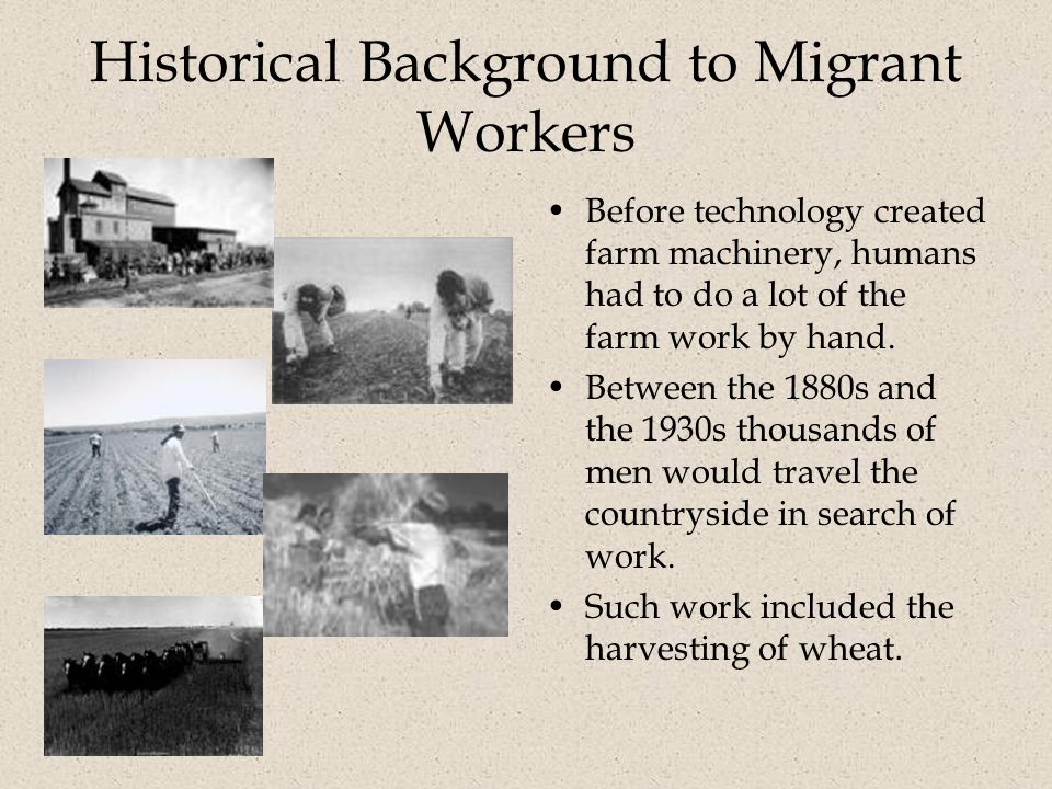 Historical Background to Migrant Workers Before technology created farm machinery, humans had to do a lot of the farm work by hand.
