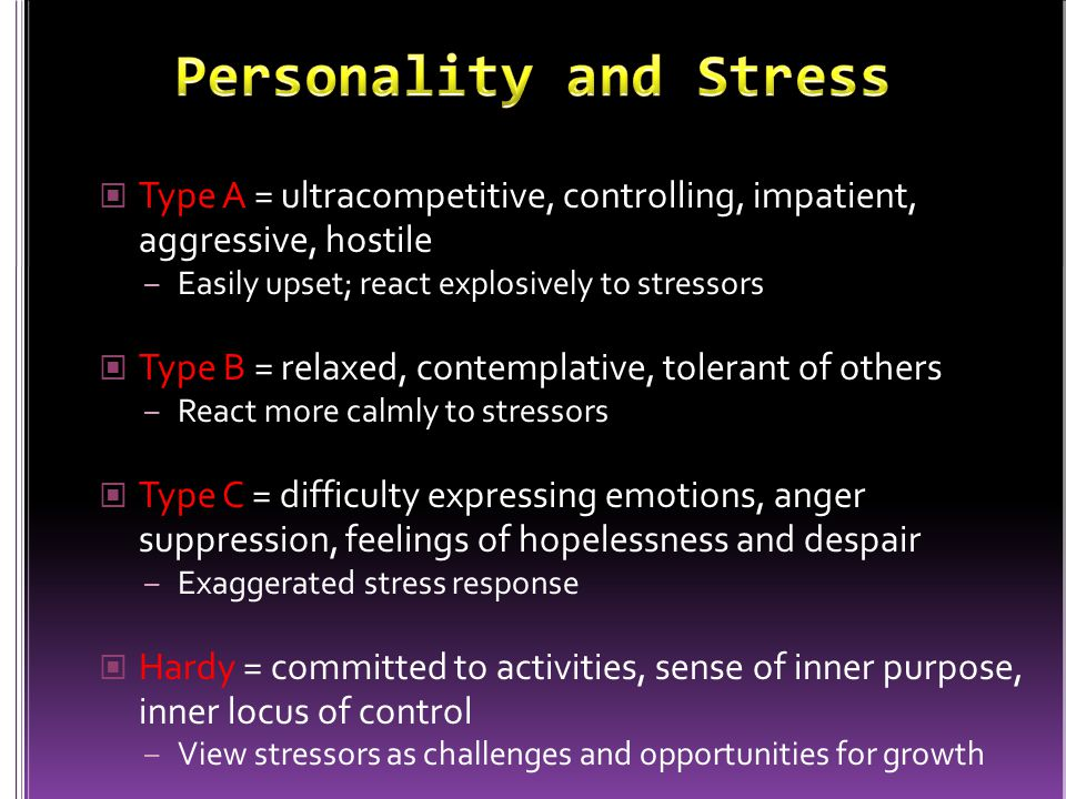 Type A = ultracompetitive, controlling, impatient, aggressive, hostile – Easily upset; react explosively to stressors Type B = relaxed, contemplative,