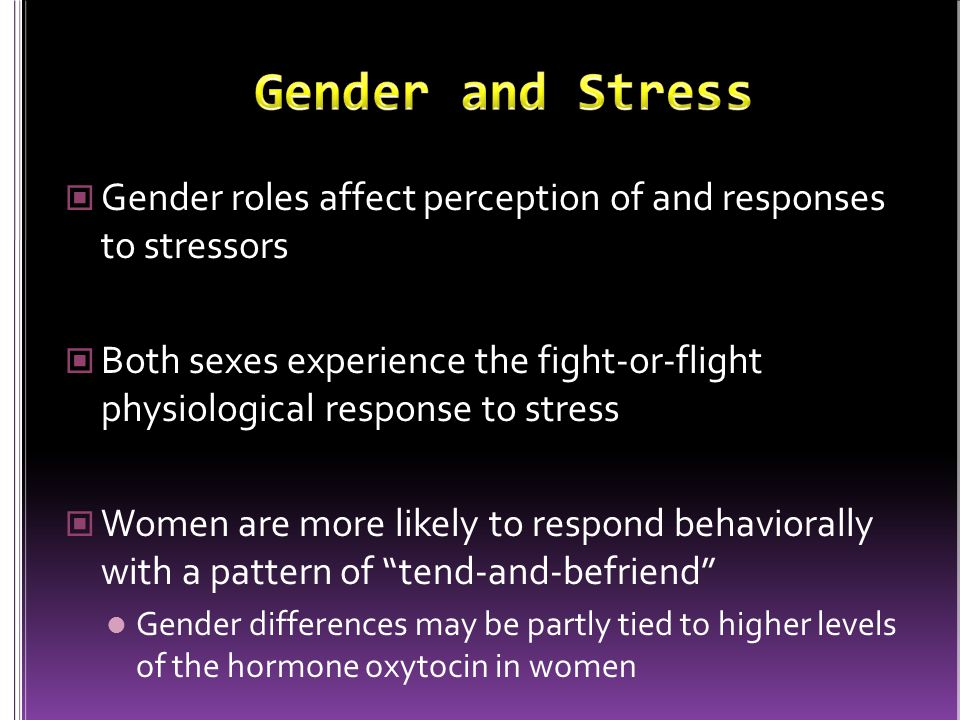 Gender roles affect perception of and responses to stressors Both sexes experience the fight-or-flight physiological response to stress Women are more