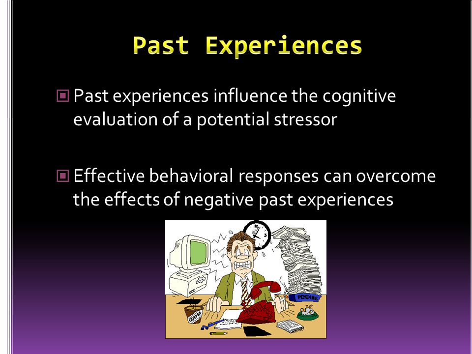 Past experiences influence the cognitive evaluation of a potential stressor Effective behavioral responses can overcome the effects of negative past e