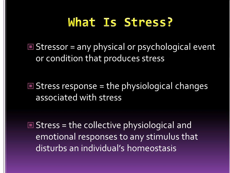 Stressor = any physical or psychological event or condition that produces stress Stress response = the physiological changes associated with stress St