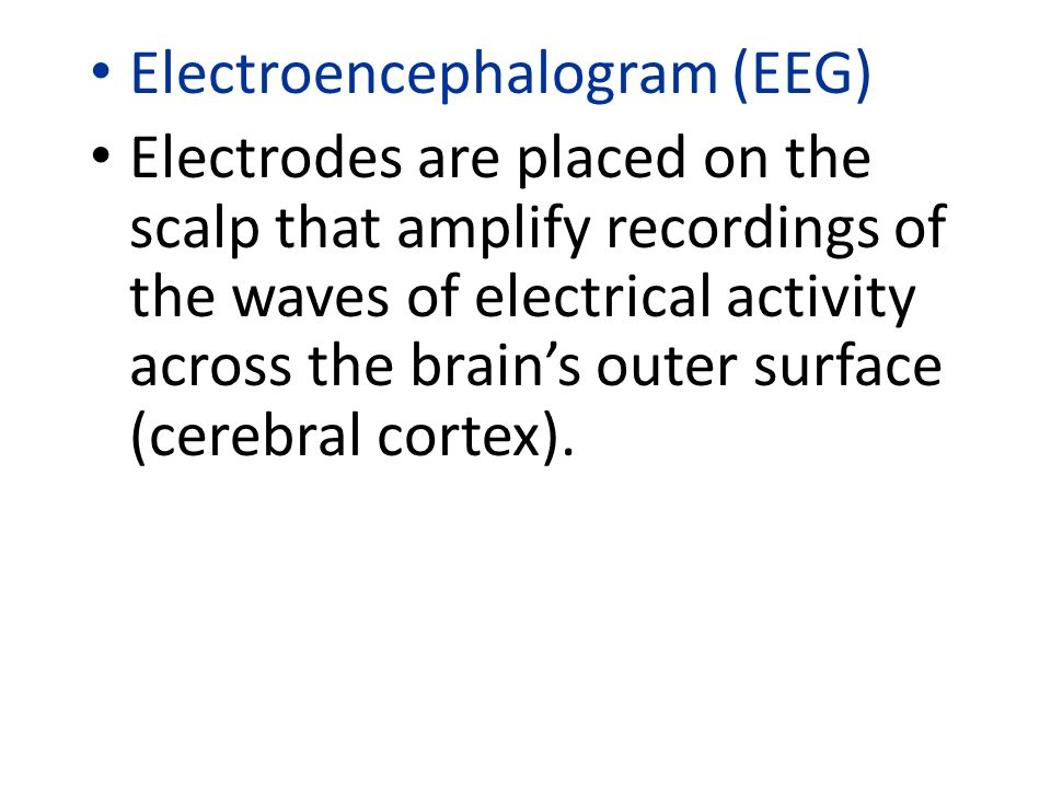 Electroencephalogram (EEG) Electrodes are placed on the scalp that amplify recordings of the waves of electrical activity across the brain's outer surface (cerebral cortex).