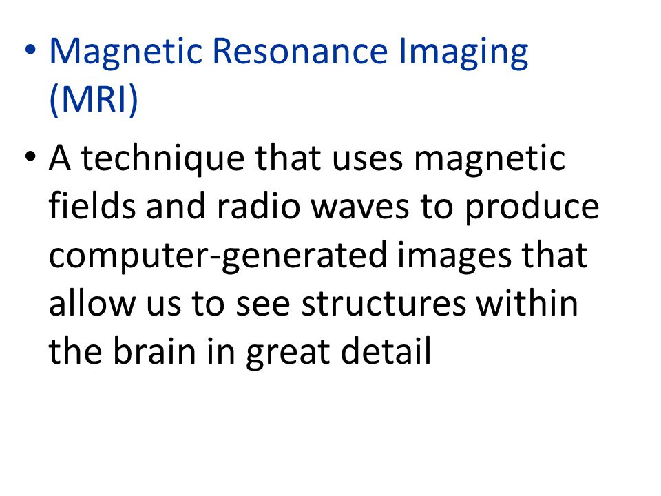 Magnetic Resonance Imaging (MRI) A technique that uses magnetic fields and radio waves to produce computer-generated images that allow us to see structures within the brain in great detail