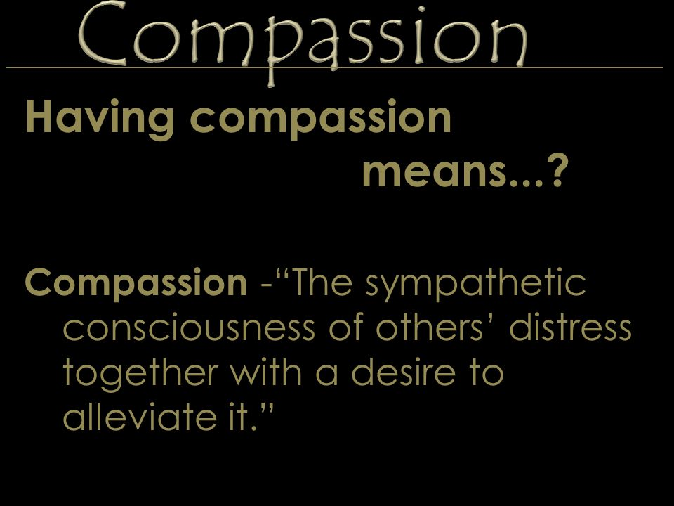"Compassion Having compassion means...? Compassion -""The sympathetic consciousness of others' distress together with a desire to alleviate it."""