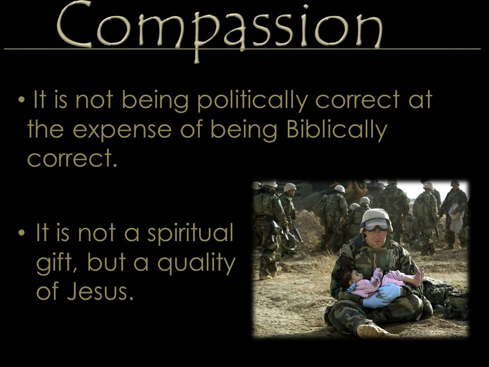 Compassion It is not a spiritual gift, but a quality of Jesus. It is not being politically correct at the expense of being Biblically correct.