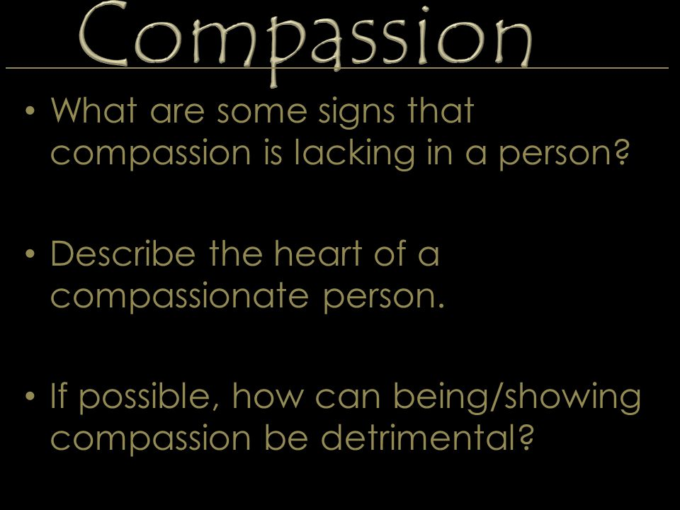 Compassion What are some signs that compassion is lacking in a person? Describe the heart of a compassionate person. If possible, how can being/showin