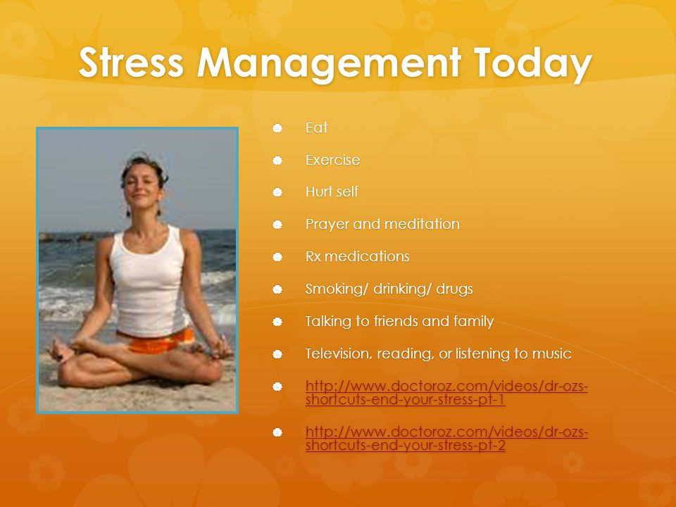 Stress Management Today  Eat  Exercise  Hurt self  Prayer and meditation  Rx medications  Smoking/ drinking/ drugs  Talking to friends and family  Television, reading, or listening to music  http://www.doctoroz.com/videos/dr-ozs- shortcuts-end-your-stress-pt-1 http://www.doctoroz.com/videos/dr-ozs- shortcuts-end-your-stress-pt-1 http://www.doctoroz.com/videos/dr-ozs- shortcuts-end-your-stress-pt-1  http://www.doctoroz.com/videos/dr-ozs- shortcuts-end-your-stress-pt-2 http://www.doctoroz.com/videos/dr-ozs- shortcuts-end-your-stress-pt-2 http://www.doctoroz.com/videos/dr-ozs- shortcuts-end-your-stress-pt-2