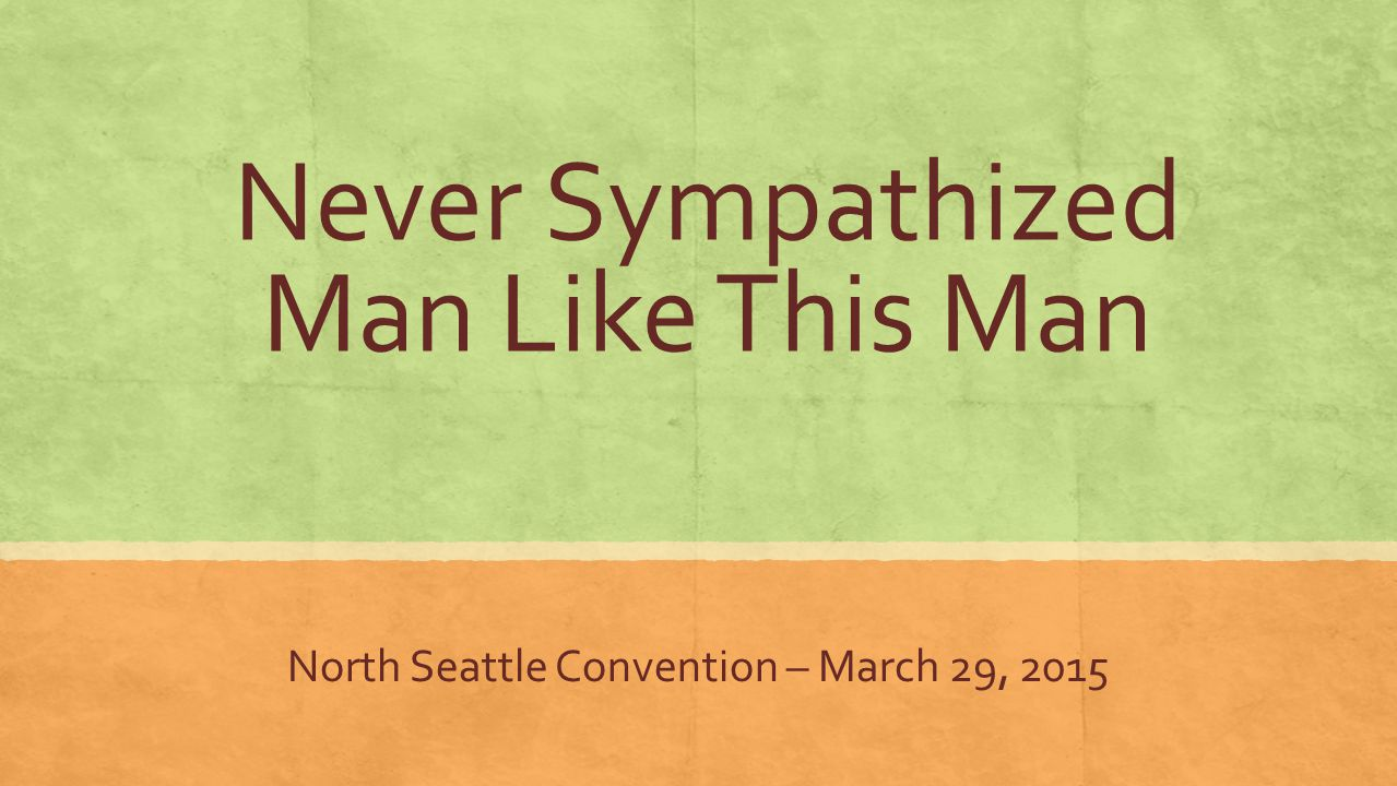 Never Sympathized Man Like This Man North Seattle Convention – March 29, 2015