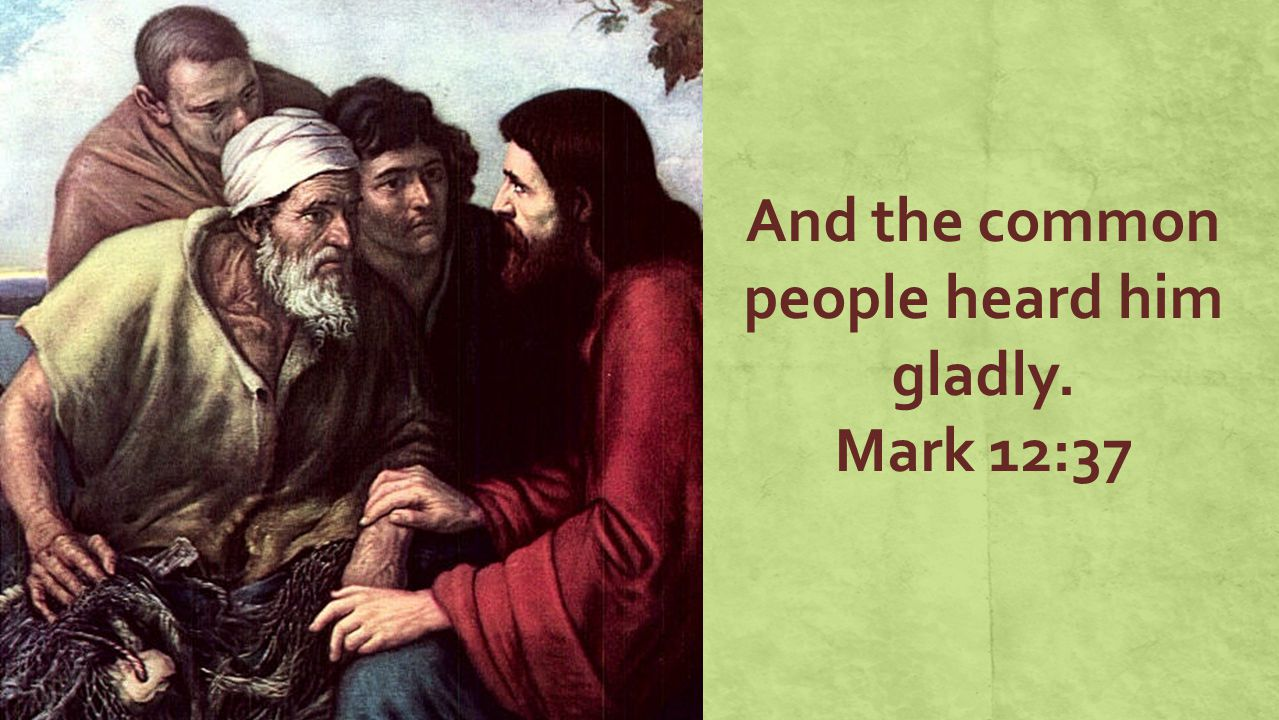 And the common people heard him gladly. Mark 12:37