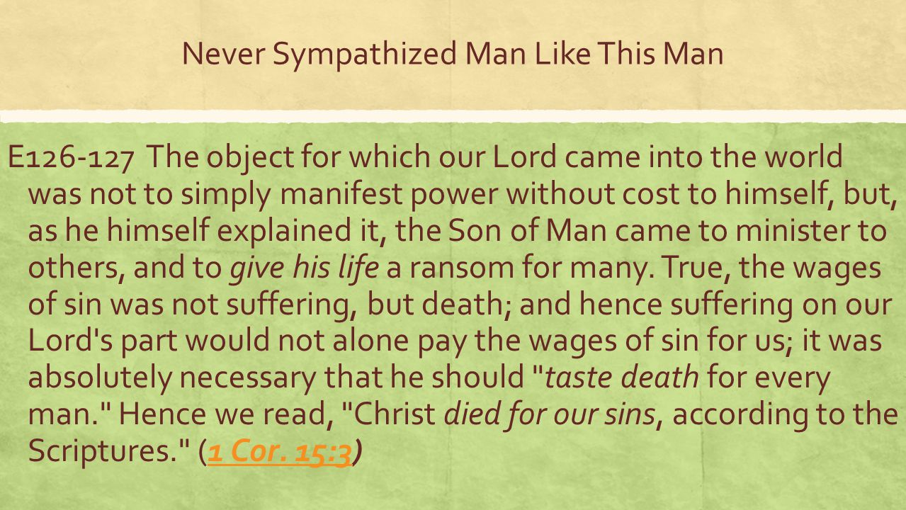 Never Sympathized Man Like This Man E126-127 The object for which our Lord came into the world was not to simply manifest power without cost to himself, but, as he himself explained it, the Son of Man came to minister to others, and to give his life a ransom for many.