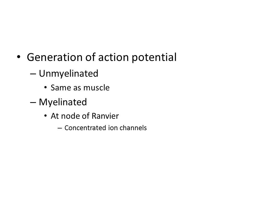 Generation of action potential – Unmyelinated Same as muscle – Myelinated At node of Ranvier – Concentrated ion channels