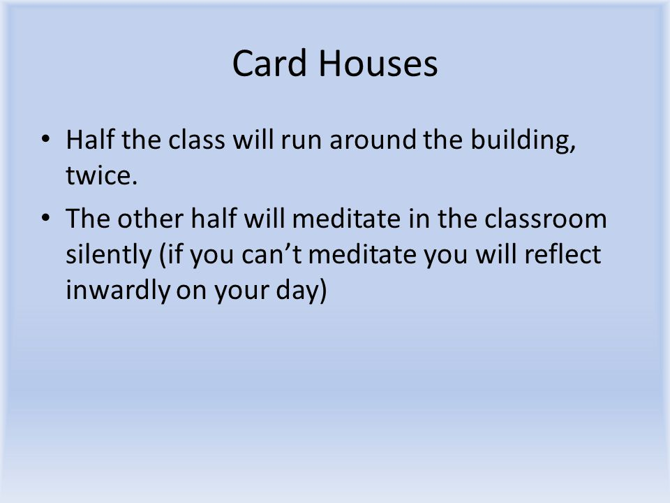 Card Houses Half the class will run around the building, twice.
