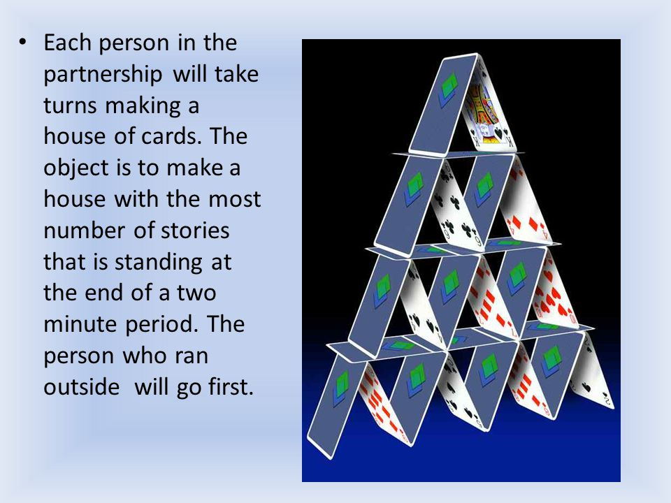 Each person in the partnership will take turns making a house of cards.