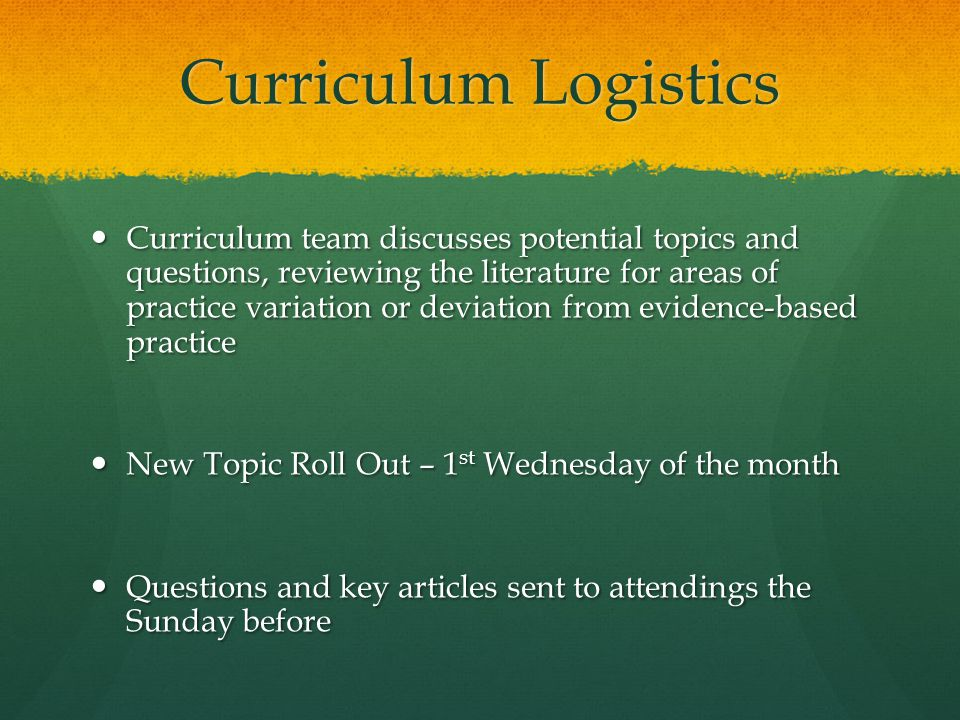 Curriculum Logistics Curriculum team discusses potential topics and questions, reviewing the literature for areas of practice variation or deviation from evidence-based practice Curriculum team discusses potential topics and questions, reviewing the literature for areas of practice variation or deviation from evidence-based practice New Topic Roll Out – 1 st Wednesday of the month New Topic Roll Out – 1 st Wednesday of the month Questions and key articles sent to attendings the Sunday before Questions and key articles sent to attendings the Sunday before