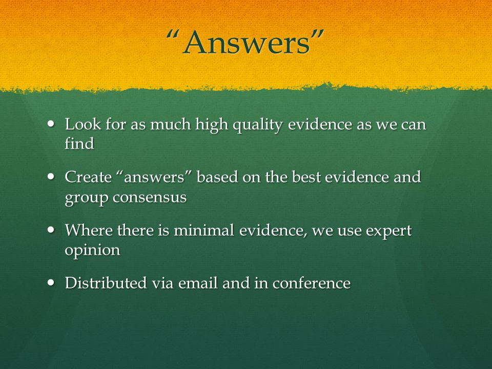 Answers Look for as much high quality evidence as we can find Look for as much high quality evidence as we can find Create answers based on the best evidence and group consensus Create answers based on the best evidence and group consensus Where there is minimal evidence, we use expert opinion Where there is minimal evidence, we use expert opinion Distributed via email and in conference Distributed via email and in conference
