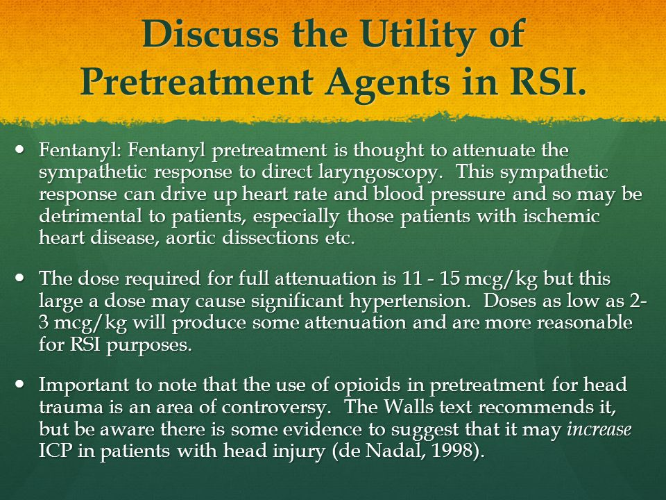 Discuss the Utility of Pretreatment Agents in RSI. Fentanyl: Fentanyl pretreatment is thought to attenuate the sympathetic response to direct laryngos