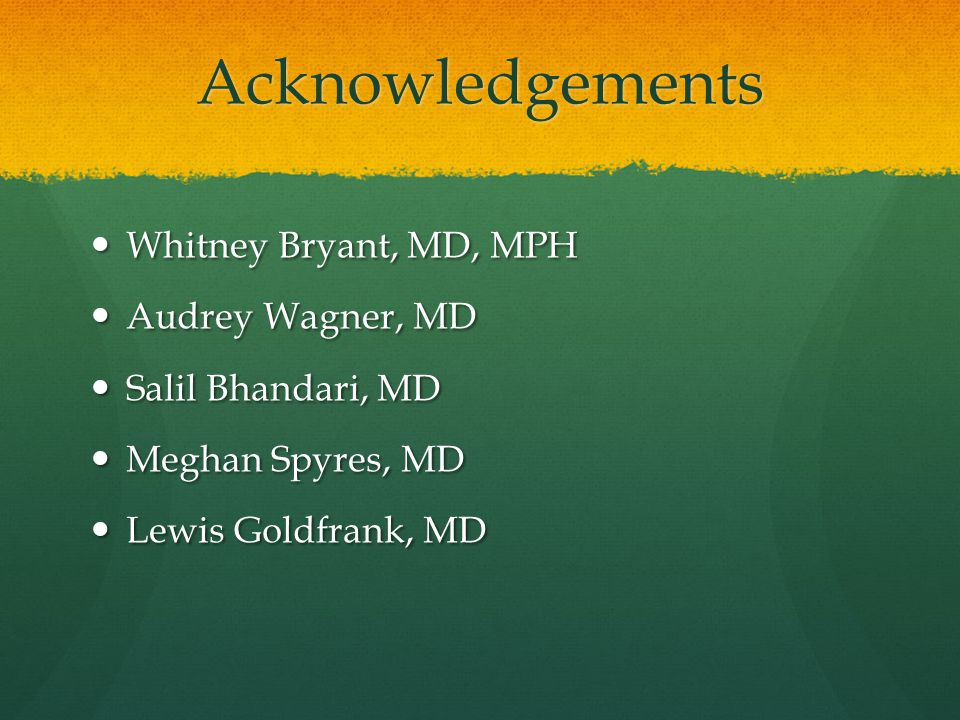 Acknowledgements Whitney Bryant, MD, MPH Whitney Bryant, MD, MPH Audrey Wagner, MD Audrey Wagner, MD Salil Bhandari, MD Salil Bhandari, MD Meghan Spyres, MD Meghan Spyres, MD Lewis Goldfrank, MD Lewis Goldfrank, MD