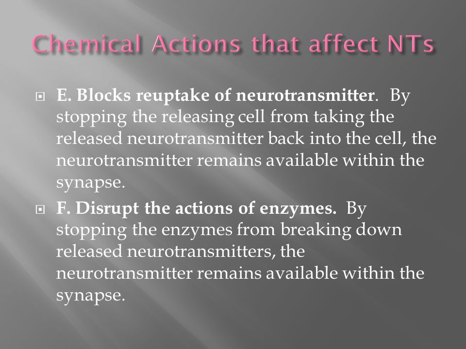  E. Blocks reuptake of neurotransmitter. By stopping the releasing cell from taking the released neurotransmitter back into the cell, the neurotransm