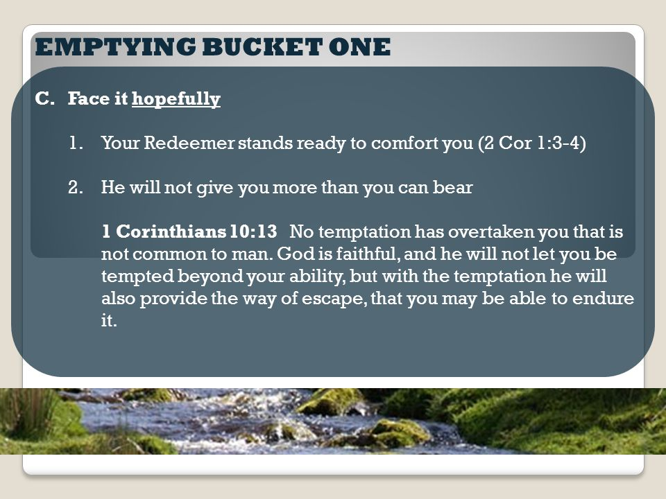 EMPTYING BUCKET ONE C.Face it hopefully 1.Your Redeemer stands ready to comfort you (2 Cor 1:3-4) 2.He will not give you more than you can bear 1 Corinthians 10:13 No temptation has overtaken you that is not common to man.