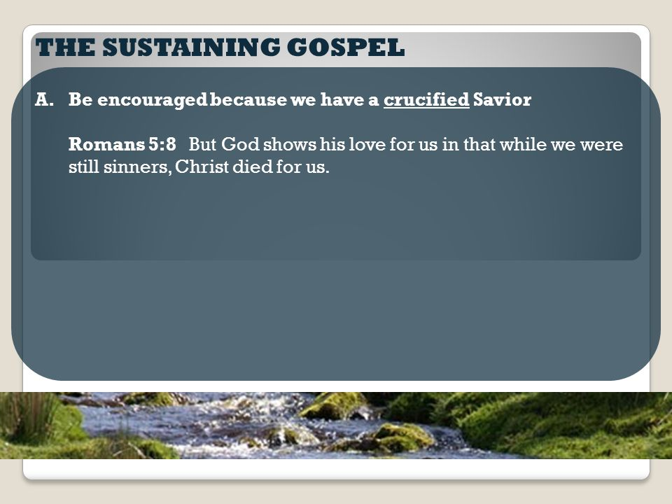THE SUSTAINING GOSPEL A.Be encouraged because we have a crucified Savior Romans 5:8 But God shows his love for us in that while we were still sinners, Christ died for us.