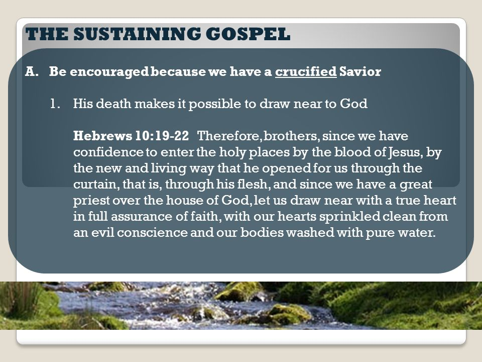 THE SUSTAINING GOSPEL A.Be encouraged because we have a crucified Savior 1.His death makes it possible to draw near to God Hebrews 10:19-22 Therefore, brothers, since we have confidence to enter the holy places by the blood of Jesus, by the new and living way that he opened for us through the curtain, that is, through his flesh, and since we have a great priest over the house of God, let us draw near with a true heart in full assurance of faith, with our hearts sprinkled clean from an evil conscience and our bodies washed with pure water.