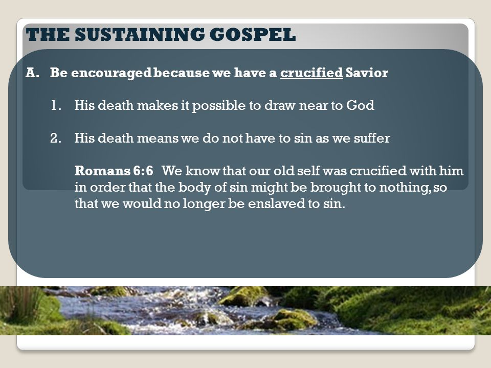 THE SUSTAINING GOSPEL A.Be encouraged because we have a crucified Savior 1.His death makes it possible to draw near to God 2.His death means we do not have to sin as we suffer Romans 6:6 We know that our old self was crucified with him in order that the body of sin might be brought to nothing, so that we would no longer be enslaved to sin.