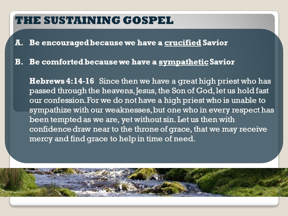 THE SUSTAINING GOSPEL A.Be encouraged because we have a crucified Savior B.Be comforted because we have a sympathetic Savior Hebrews 4:14-16 Since then we have a great high priest who has passed through the heavens, Jesus, the Son of God, let us hold fast our confession.