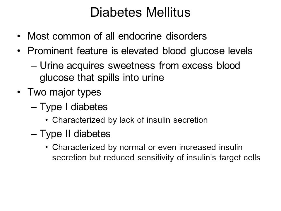Diabetes Mellitus Most common of all endocrine disorders Prominent feature is elevated blood glucose levels –Urine acquires sweetness from excess blood glucose that spills into urine Two major types –Type I diabetes Characterized by lack of insulin secretion –Type II diabetes Characterized by normal or even increased insulin secretion but reduced sensitivity of insulin's target cells