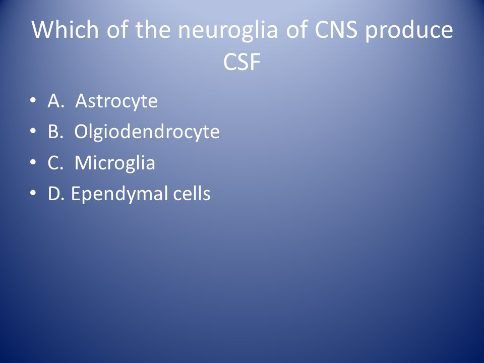 Which of the neuroglia of CNS produce CSF A. Astrocyte B. Olgiodendrocyte C. Microglia D. Ependymal cells