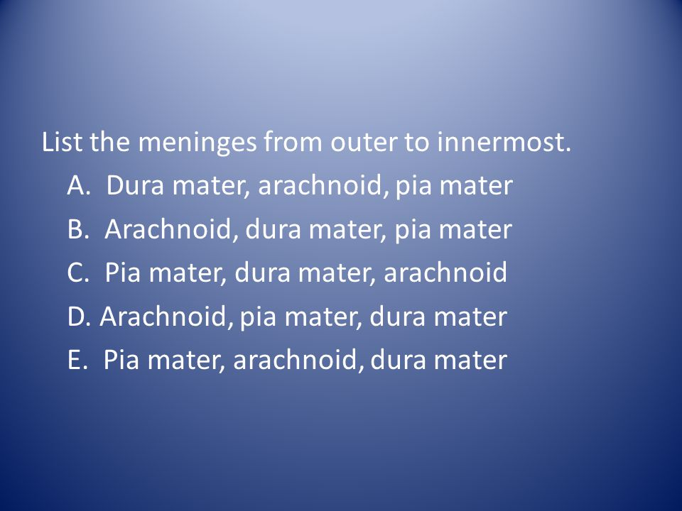 List the meninges from outer to innermost. A. Dura mater, arachnoid, pia mater B.