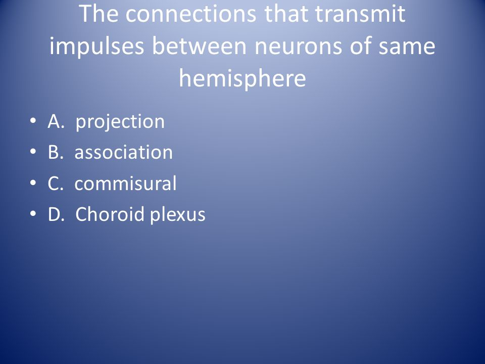 The connections that transmit impulses between neurons of same hemisphere A. projection B. association C. commisural D. Choroid plexus