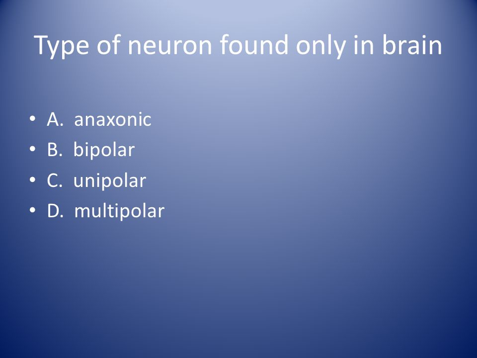 Type of neuron found only in brain A. anaxonic B. bipolar C. unipolar D. multipolar