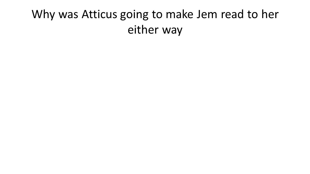 Why was Atticus going to make Jem read to her either way